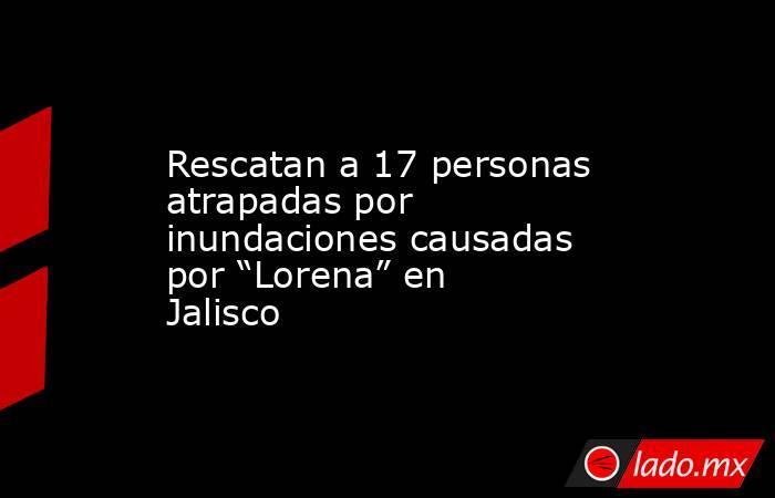 """Rescatan a 17 personas atrapadas por inundaciones causadas por """"Lorena"""" en Jalisco. Noticias en tiempo real"""