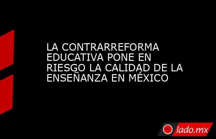 LA CONTRARREFORMA EDUCATIVA PONE EN RIESGO LA CALIDAD DE LA ENSEÑANZA EN MÉXICO. Noticias en tiempo real