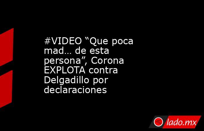 """#VIDEO """"Que poca mad… de esta persona"""", Corona EXPLOTA contra Delgadillo por declaraciones . Noticias en tiempo real"""
