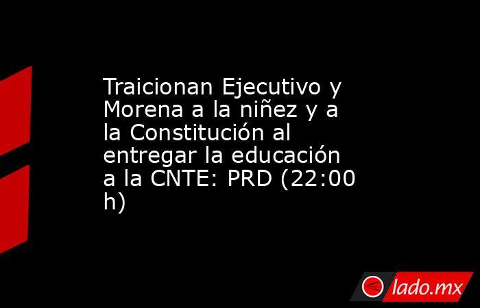 Traicionan Ejecutivo y Morena a la niñez y a laConstituciónal entregar la educación a la CNTE: PRD (22:00 h). Noticias en tiempo real
