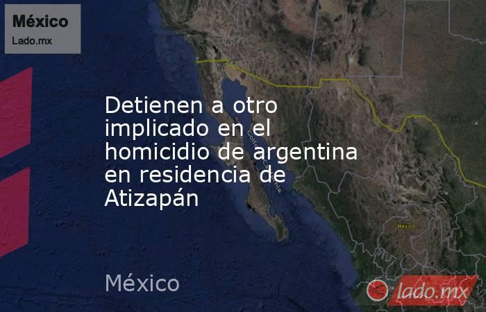 Detienen a otro implicado en el  homicidio de argentina en residencia de Atizapán. Noticias en tiempo real