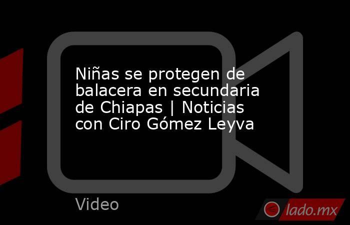 Niñas se protegen de balacera en secundaria de Chiapas | Noticias con Ciro Gómez Leyva. Noticias en tiempo real