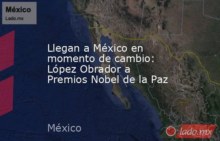 Llegan a México en momento de cambio: López Obrador a Premios Nobel de la Paz. Noticias en tiempo real