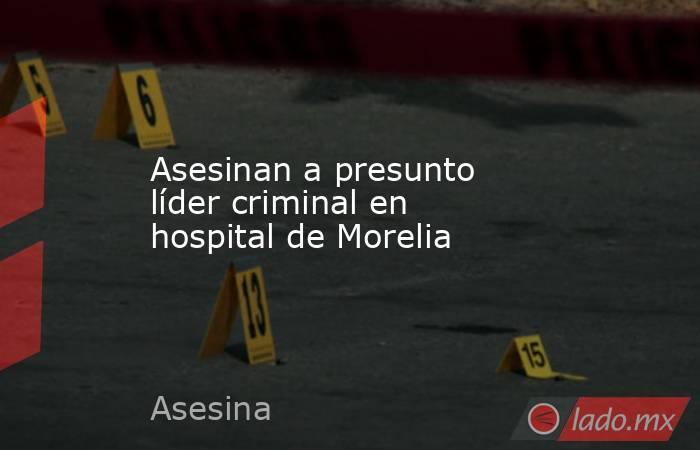 Asesinan a presunto líder criminal en hospital de Morelia. Noticias en tiempo real