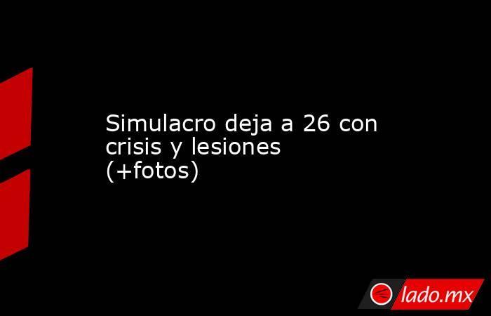 Simulacro deja a 26 con crisis y lesiones (+fotos). Noticias en tiempo real