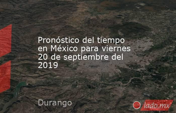 Pronóstico del tiempo en México para viernes 20 de septiembre del 2019. Noticias en tiempo real
