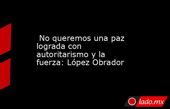 No queremos una paz lograda con autoritarismo y la fuerza: López Obrador. Noticias en tiempo real