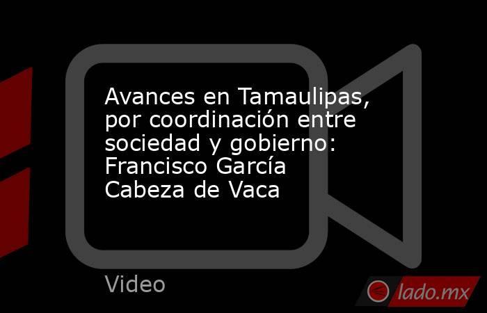 Avances en Tamaulipas, por coordinación entre sociedad y gobierno: Francisco García Cabeza de Vaca. Noticias en tiempo real