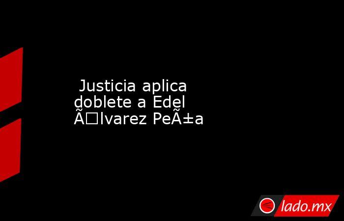 Justicia aplica doblete a Edel Álvarez Peña . Noticias en tiempo real