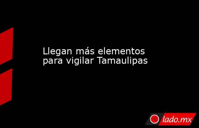 Llegan más elementos para vigilar Tamaulipas. Noticias en tiempo real