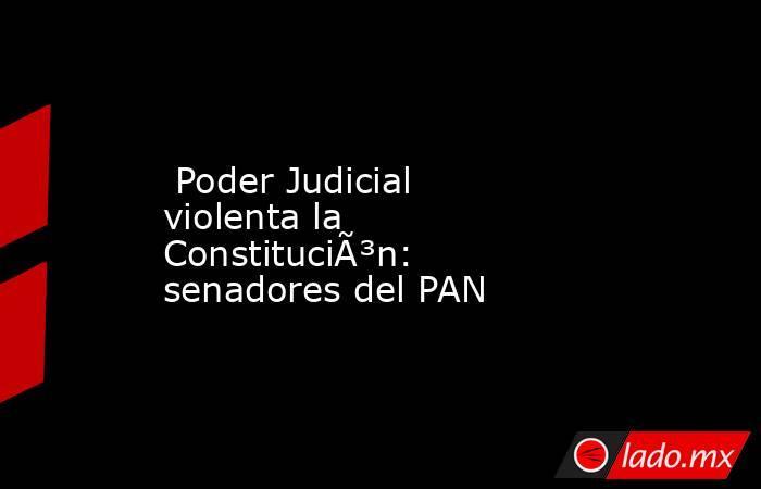 Poder Judicial violenta la Constitución: senadores del PAN. Noticias en tiempo real