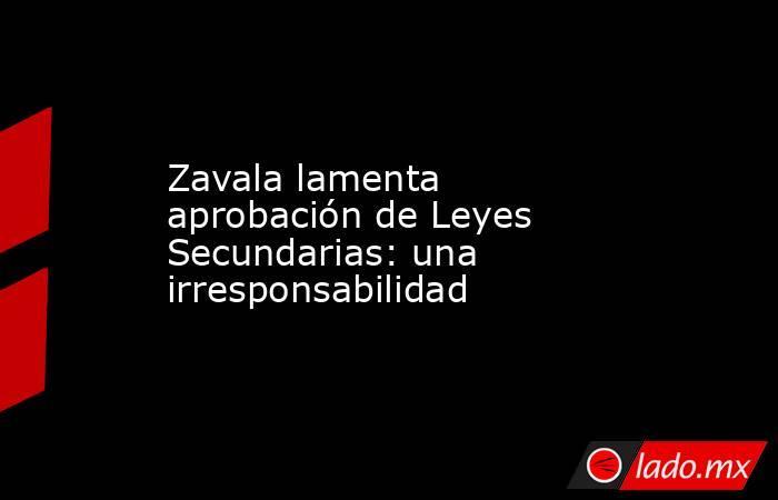 Zavala lamenta aprobación de Leyes Secundarias: una irresponsabilidad. Noticias en tiempo real