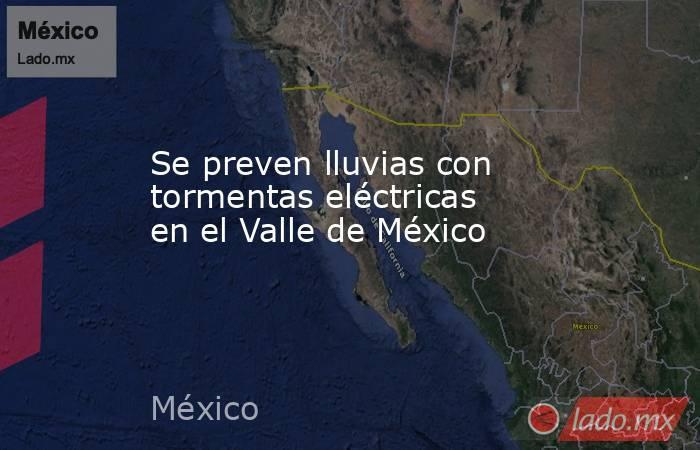 Se preven lluvias con tormentas eléctricas en el Valle de México. Noticias en tiempo real