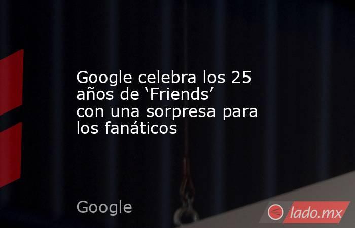 Google celebra los 25 años de 'Friends' con una sorpresa para los fanáticos. Noticias en tiempo real