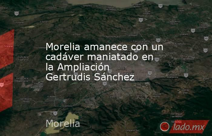 Morelia amanece con un cadáver maniatado en la Ampliación Gertrudis Sánchez. Noticias en tiempo real