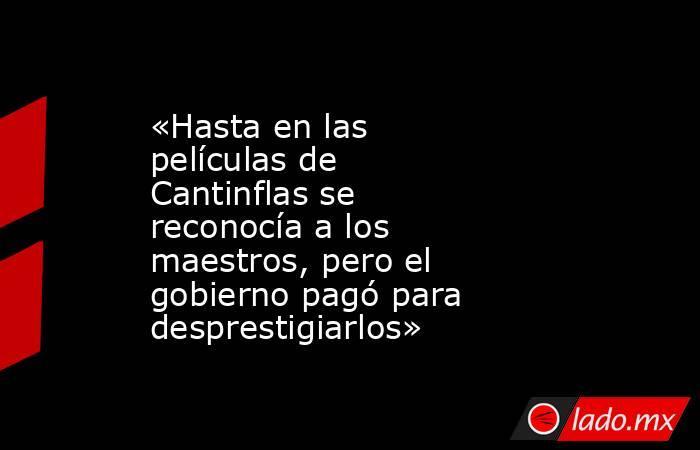 «Hasta en las películas de Cantinflas se reconocía a los maestros, pero el gobierno pagó para desprestigiarlos». Noticias en tiempo real
