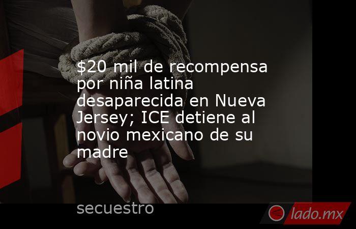 $20 mil de recompensa por niña latina desaparecida en Nueva Jersey; ICE detiene al novio mexicano de su madre. Noticias en tiempo real
