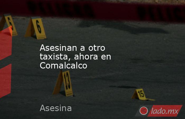Asesinan a otro taxista, ahora en Comalcalco. Noticias en tiempo real