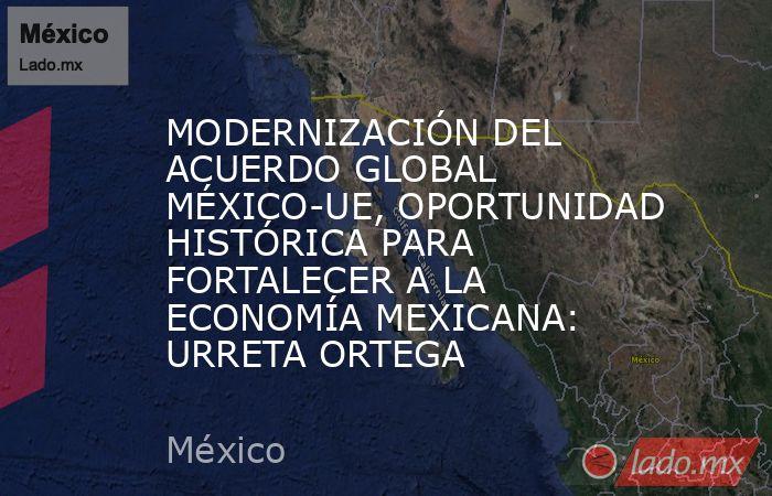 MODERNIZACIÓN DEL ACUERDO GLOBAL MÉXICO-UE, OPORTUNIDAD HISTÓRICA PARA FORTALECER A LA ECONOMÍA MEXICANA: URRETA ORTEGA. Noticias en tiempo real