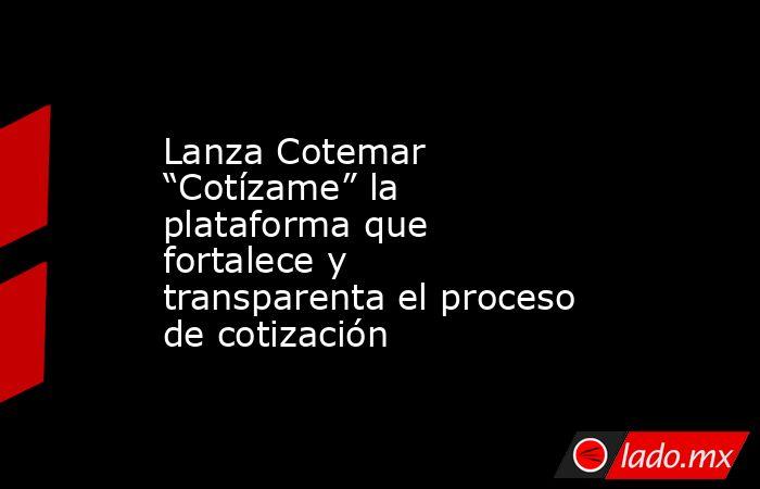 """Lanza Cotemar """"Cotízame"""" la plataforma que fortalece y transparenta el proceso de cotización. Noticias en tiempo real"""
