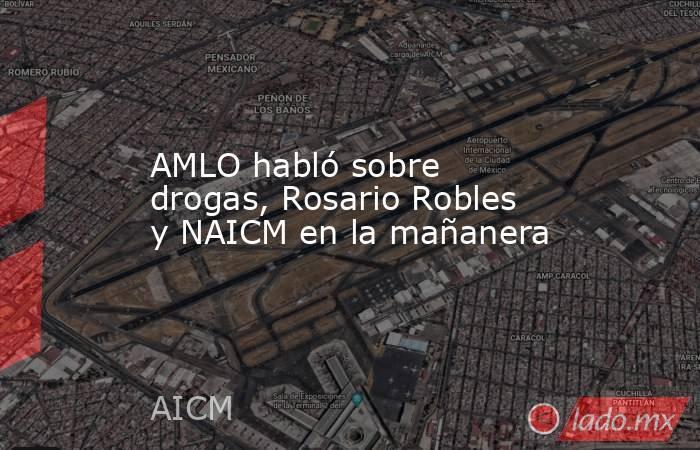 AMLO habló sobre drogas, Rosario Robles y NAICM en la mañanera. Noticias en tiempo real