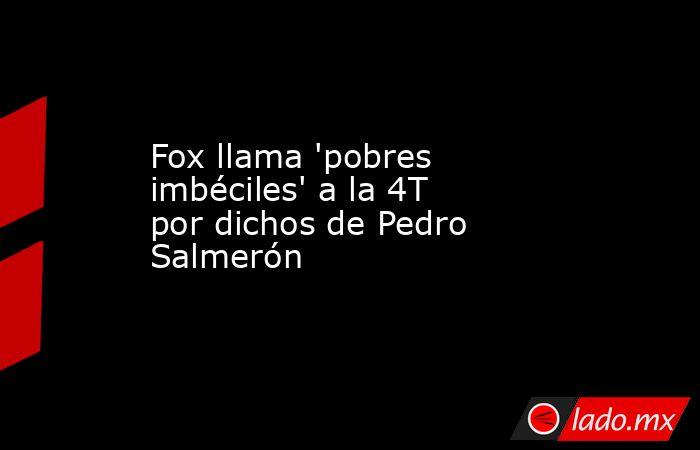 Fox llama 'pobres imbéciles' a la 4T por dichos de Pedro Salmerón. Noticias en tiempo real