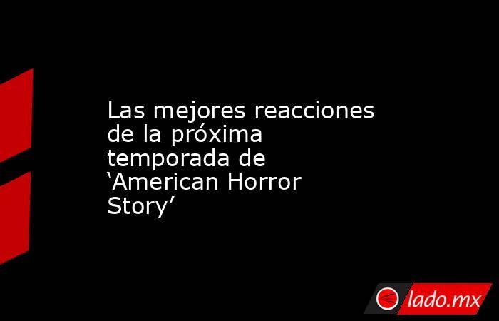 Las mejores reacciones de la próxima temporada de 'American Horror Story'. Noticias en tiempo real