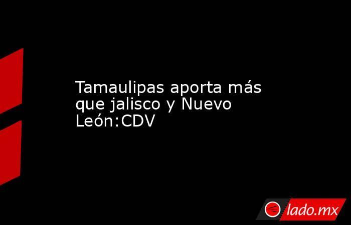 Tamaulipas aporta más que jalisco y Nuevo León:CDV. Noticias en tiempo real