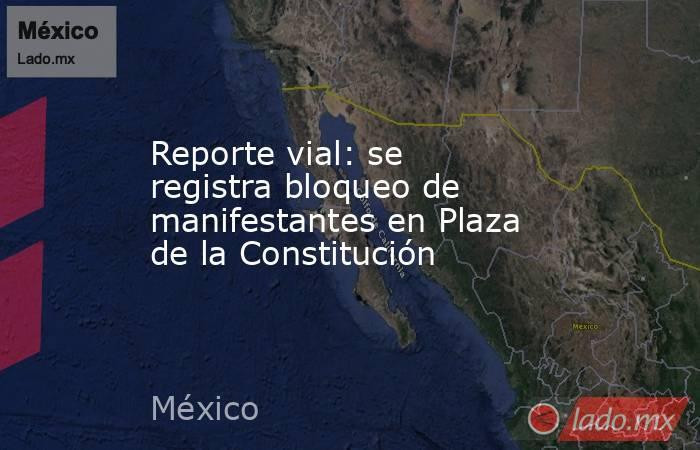 Reporte vial: se registra bloqueo de manifestantes en Plaza de la Constitución. Noticias en tiempo real