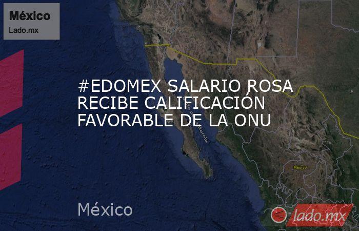#EDOMEX SALARIO ROSA RECIBE CALIFICACIÓN FAVORABLE DE LA ONU. Noticias en tiempo real