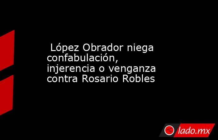 López Obrador niega confabulación, injerencia o venganza contra Rosario Robles. Noticias en tiempo real