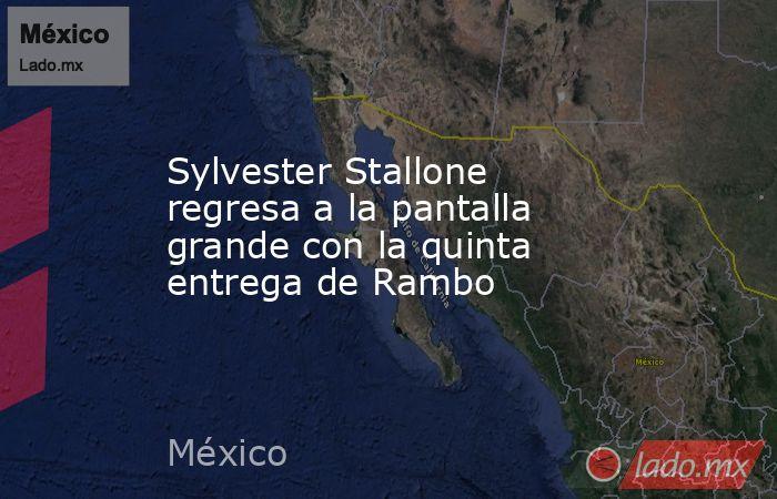 Sylvester Stallone regresa a la pantalla grande con la quinta entrega de Rambo. Noticias en tiempo real
