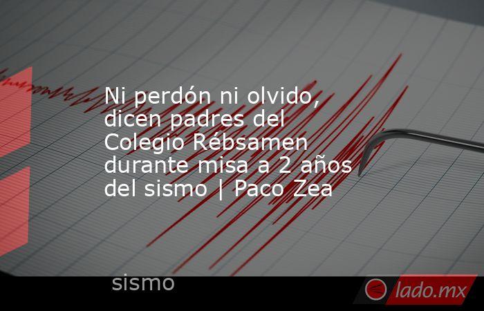 Ni perdón ni olvido, dicen padres del Colegio Rébsamen durante misa a 2 años del sismo | Paco Zea. Noticias en tiempo real