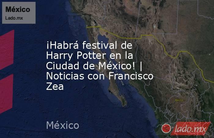 ¡Habrá festival de Harry Potter en la Ciudad de México! | Noticias con Francisco Zea. Noticias en tiempo real