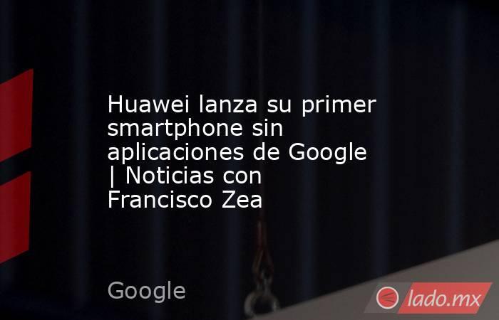 Huawei lanza su primer smartphone sin aplicaciones de Google | Noticias con Francisco Zea. Noticias en tiempo real