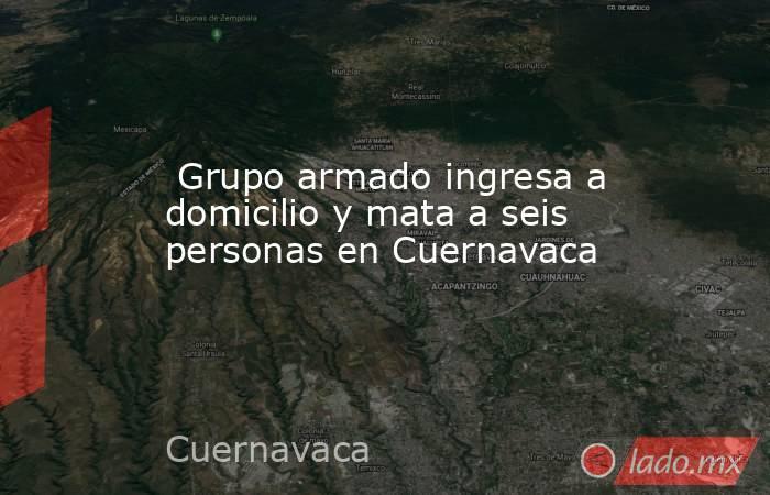 Grupo armado ingresa a domicilio y mata a seis personas en Cuernavaca. Noticias en tiempo real