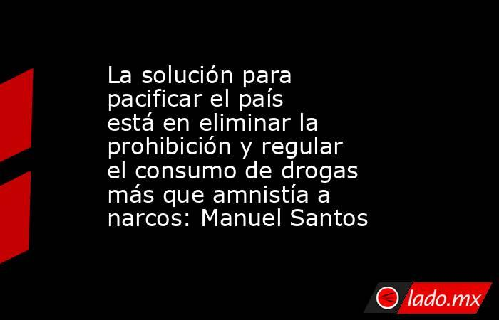 La solución para pacificar el país está en eliminar la prohibición y regular el consumo de drogas más que amnistía a narcos: Manuel Santos. Noticias en tiempo real