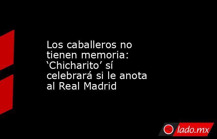 Los caballeros no tienen memoria: 'Chicharito' sí celebrará si le anota al Real Madrid. Noticias en tiempo real