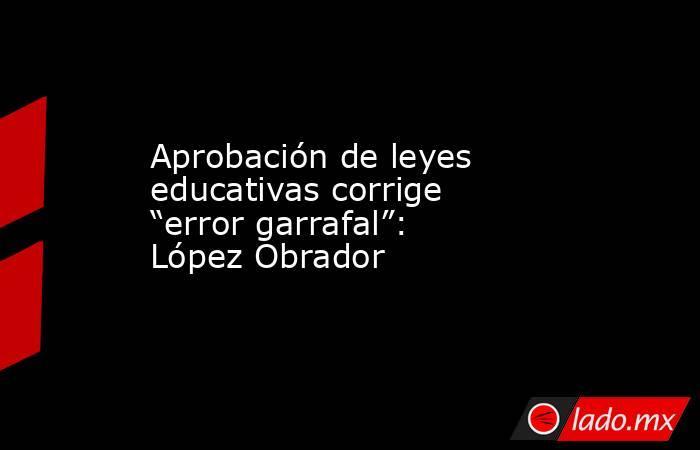 """Aprobación de leyes educativas corrige """"error garrafal"""": López Obrador. Noticias en tiempo real"""