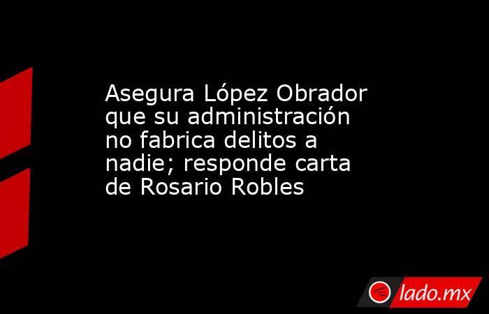 Asegura López Obrador que su administración no fabrica delitos a nadie; responde carta de Rosario Robles. Noticias en tiempo real