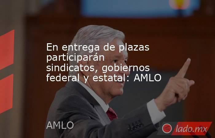 En entrega de plazas participarán sindicatos, gobiernos federal y estatal: AMLO. Noticias en tiempo real