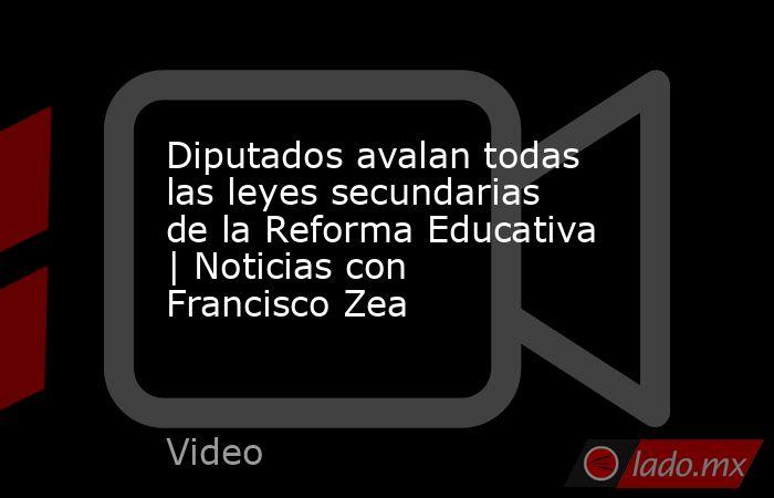 Diputados avalan todas las leyes secundarias de la Reforma Educativa | Noticias con Francisco Zea. Noticias en tiempo real