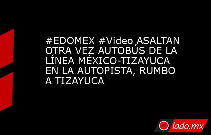 #EDOMEX #Video ASALTAN OTRA VEZ AUTOBÚS DE LA LÍNEA MÉXICO-TIZAYUCA EN LA AUTOPISTA, RUMBO A TIZAYUCA. Noticias en tiempo real