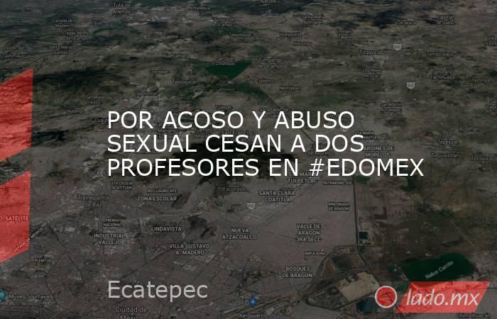 POR ACOSO Y ABUSO SEXUAL CESAN A DOS PROFESORES EN #EDOMEX. Noticias en tiempo real