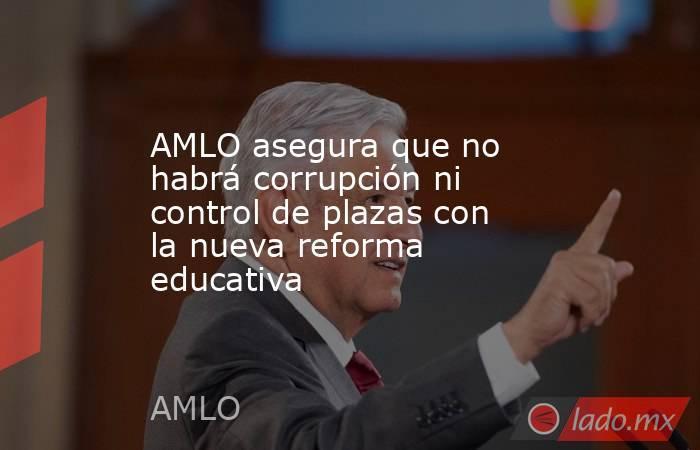 AMLO asegura que no habrá corrupción ni control de plazas con la nueva reforma educativa. Noticias en tiempo real