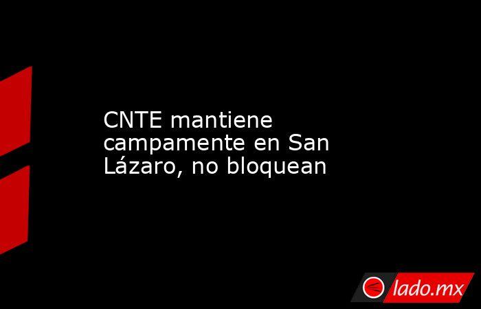 CNTE mantiene campamente en San Lázaro, no bloquean. Noticias en tiempo real