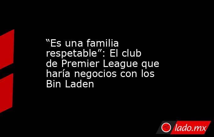"""""""Es una familia respetable"""": El club de Premier League que haría negocios con los Bin Laden. Noticias en tiempo real"""