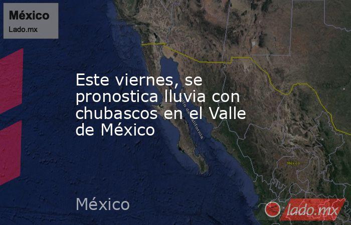 Este viernes, se pronostica lluvia con chubascos en el Valle de México. Noticias en tiempo real