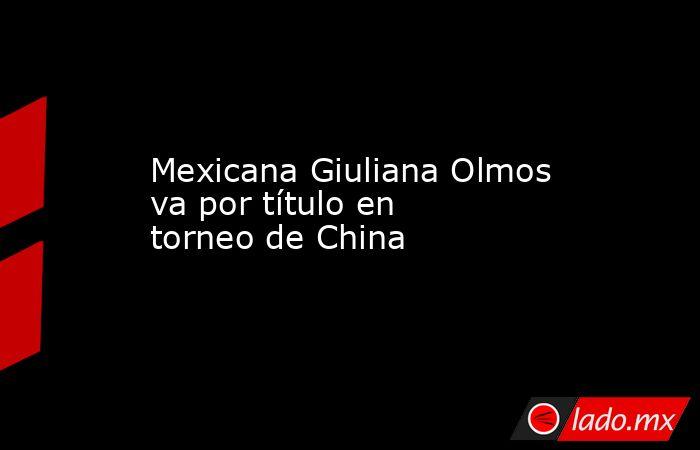 Mexicana Giuliana Olmos va por título en torneo de China. Noticias en tiempo real