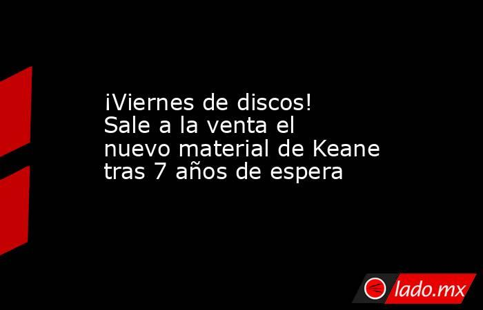 ¡Viernes de discos! Sale a la venta el nuevo material de Keane tras 7 años de espera. Noticias en tiempo real
